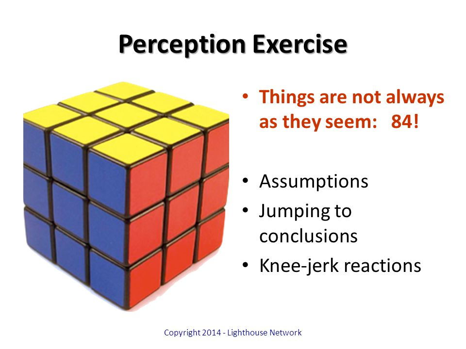 Perception Exercise Things are not always as they seem: 84! Assumptions Jumping to conclusions Knee-jerk reactions Copyright 2014 - Lighthouse Network