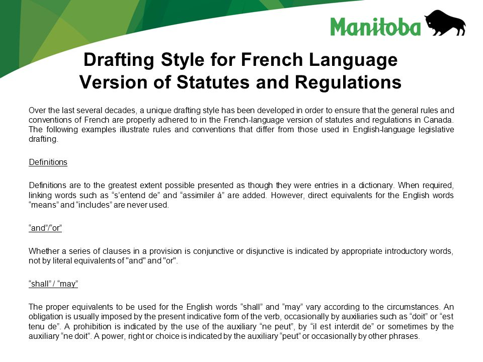 Drafting Style for French Language Version of Statutes and Regulations Over the last several decades, a unique drafting style has been developed in order to ensure that the general rules and conventions of French are properly adhered to in the French-language version of statutes and regulations in Canada.