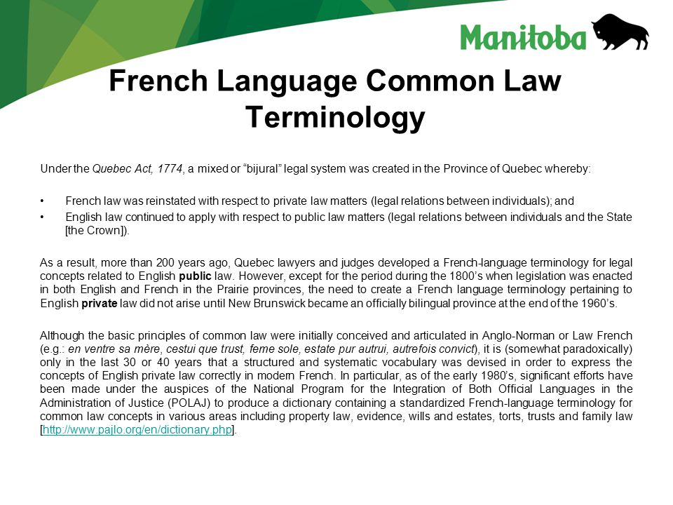 French Language Common Law Terminology Under the Quebec Act, 1774, a mixed or bijural legal system was created in the Province of Quebec whereby: French law was reinstated with respect to private law matters (legal relations between individuals); and English law continued to apply with respect to public law matters (legal relations between individuals and the State [the Crown]).