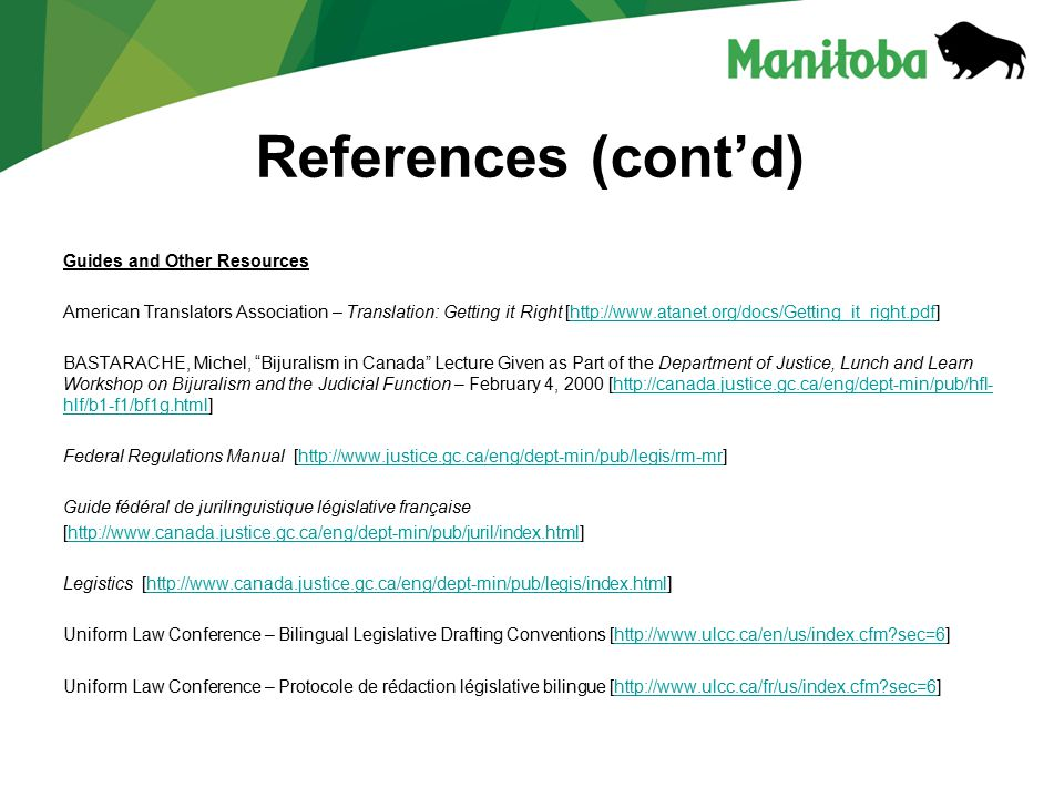 References (cont'd) Guides and Other Resources American Translators Association – Translation: Getting it Right [http://www.atanet.org/docs/Getting_it_right.pdf]http://www.atanet.org/docs/Getting_it_right.pdf BASTARACHE, Michel, Bijuralism in Canada Lecture Given as Part of the Department of Justice, Lunch and Learn Workshop on Bijuralism and the Judicial Function – February 4, 2000 [http://canada.justice.gc.ca/eng/dept-min/pub/hfl- hlf/b1-f1/bf1g.html]http://canada.justice.gc.ca/eng/dept-min/pub/hfl- hlf/b1-f1/bf1g.html Federal Regulations Manual [http://www.justice.gc.ca/eng/dept-min/pub/legis/rm-mr]http://www.justice.gc.ca/eng/dept-min/pub/legis/rm-mr Guide fédéral de jurilinguistique législative française [http://www.canada.justice.gc.ca/eng/dept-min/pub/juril/index.html]http://www.canada.justice.gc.ca/eng/dept-min/pub/juril/index.html Legistics [http://www.canada.justice.gc.ca/eng/dept-min/pub/legis/index.html]http://www.canada.justice.gc.ca/eng/dept-min/pub/legis/index.html Uniform Law Conference – Bilingual Legislative Drafting Conventions [http://www.ulcc.ca/en/us/index.cfm sec=6]http://www.ulcc.ca/en/us/index.cfm sec=6 Uniform Law Conference – Protocole de rédaction législative bilingue [http://www.ulcc.ca/fr/us/index.cfm sec=6]http://www.ulcc.ca/fr/us/index.cfm sec=6