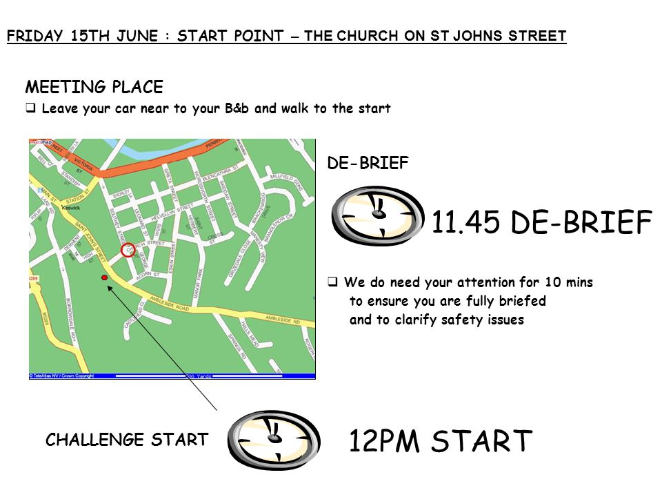 FRIDAY 15TH JUNE : START POINT – THE CHURCH ON ST JOHNS STREET MEETING PLACE  Leave your car near to your B&b and walk to the start DE-BRIEF  We do need your attention for 10 mins to ensure you are fully briefed and to clarify safety issues CHALLENGE START 11.45 DE-BRIEF 12PM START Map or Picture