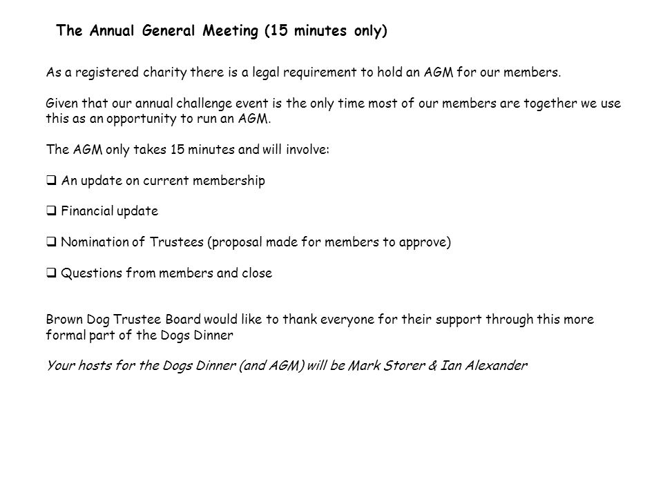 The Annual General Meeting (15 minutes only) As a registered charity there is a legal requirement to hold an AGM for our members.