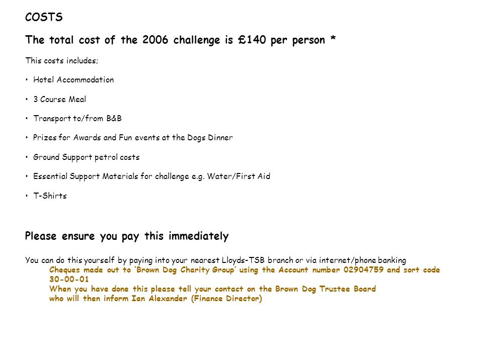 COSTS The total cost of the 2006 challenge is £140 per person * This costs includes; Hotel Accommodation 3 Course Meal Transport to/from B&B Prizes for Awards and Fun events at the Dogs Dinner Ground Support petrol costs Essential Support Materials for challenge e.g.