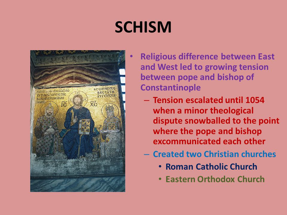 SCHISM Religious difference between East and West led to growing tension between pope and bishop of Constantinople – Tension escalated until 1054 when a minor theological dispute snowballed to the point where the pope and bishop excommunicated each other – Created two Christian churches Roman Catholic Church Eastern Orthodox Church