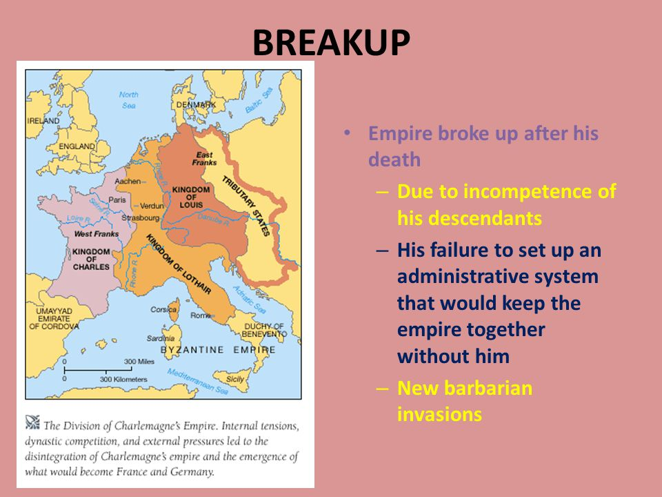 BREAKUP Empire broke up after his death – Due to incompetence of his descendants – His failure to set up an administrative system that would keep the empire together without him – New barbarian invasions