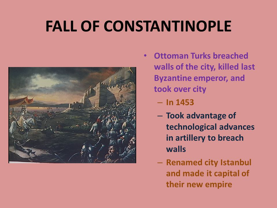 FALL OF CONSTANTINOPLE Ottoman Turks breached walls of the city, killed last Byzantine emperor, and took over city – In 1453 – Took advantage of technological advances in artillery to breach walls – Renamed city Istanbul and made it capital of their new empire