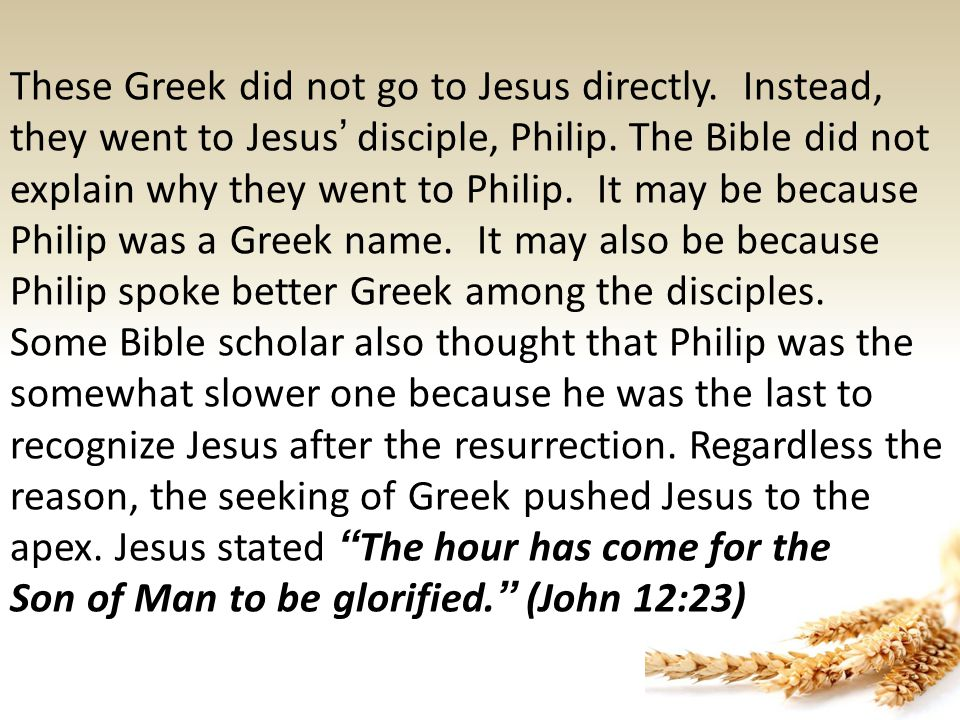 These Greek did not go to Jesus directly. Instead, they went to Jesus ' disciple, Philip.