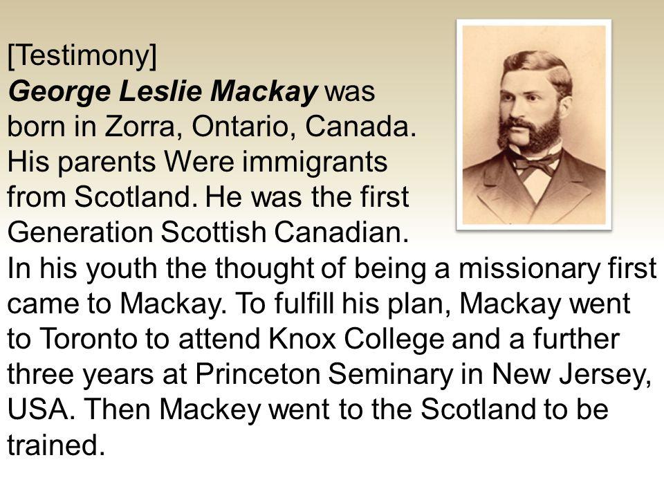 [Testimony] George Leslie Mackay was born in Zorra, Ontario, Canada.