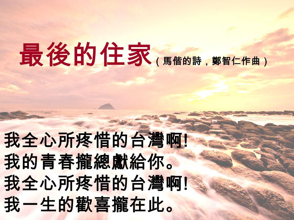最後的住家 (馬偕的詩,鄭智仁作曲) 我全心所疼惜的台灣啊 ! 我的青春攏總獻給你。 我全心所疼惜的台灣啊 ! 我一生的歡喜攏在此。