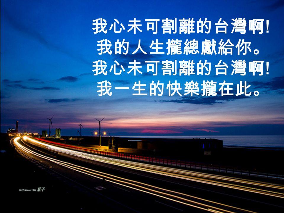 我心未可割離的台灣啊 ! 我的人生攏總獻給你。 我心未可割離的台灣啊 ! 我一生的快樂攏在此。