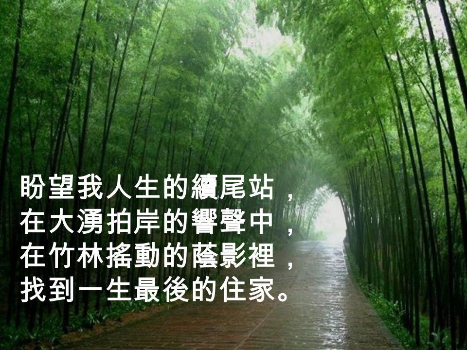 盼望我人生的續尾站, 在大湧拍岸的響聲中, 在竹林搖動的蔭影裡, 找到一生最後的住家。