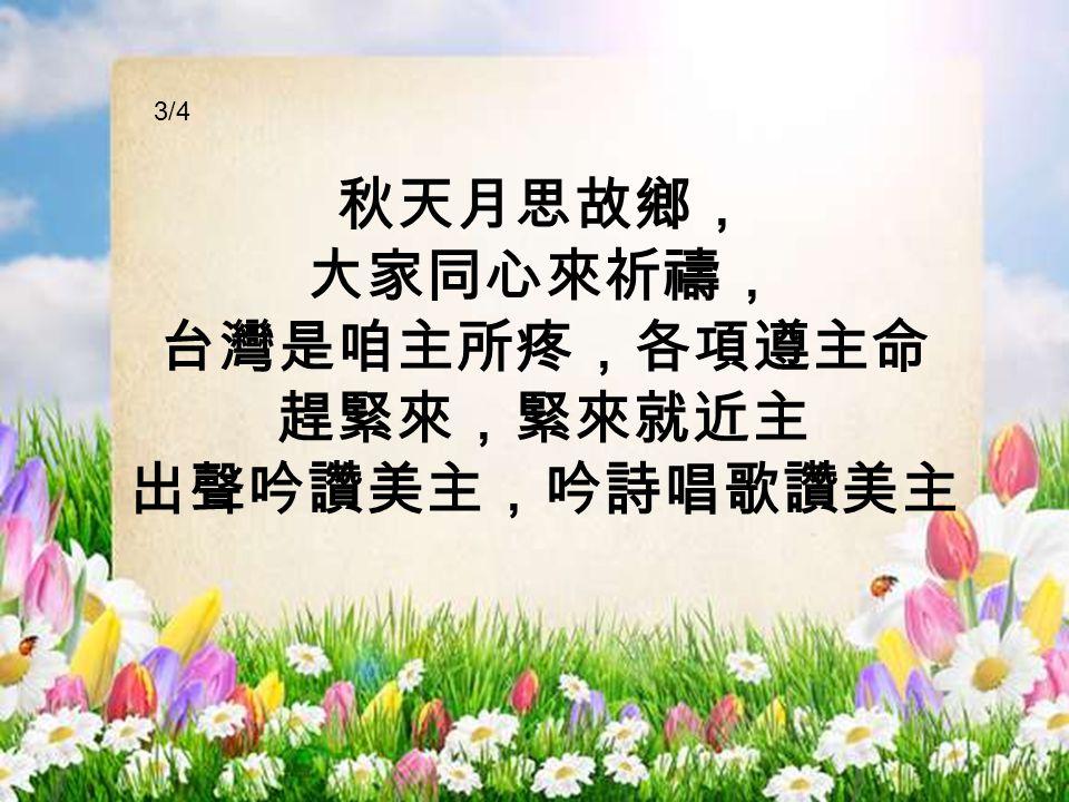 秋天月思故鄉, 大家同心來祈禱, 台灣是咱主所疼,各項遵主命 趕緊來,緊來就近主 出聲吟讚美主,吟詩唱歌讚美主 3/4