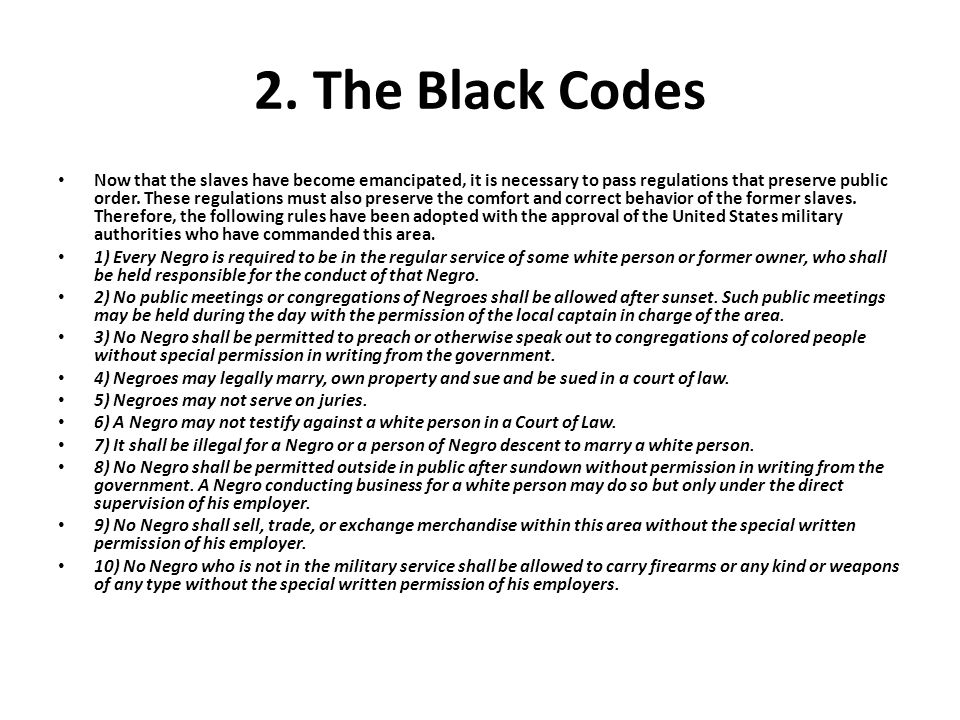 2. The Black Codes Now that the slaves have become emancipated, it is necessary to pass regulations that preserve public order. These regulations must