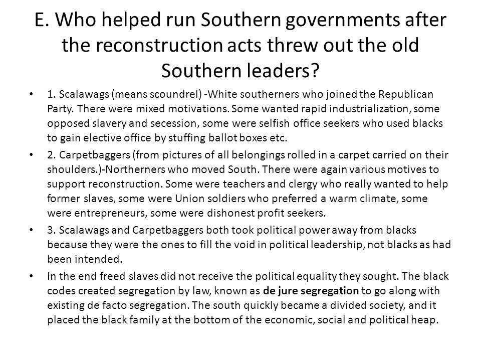E. Who helped run Southern governments after the reconstruction acts threw out the old Southern leaders? 1. Scalawags (means scoundrel) -White souther