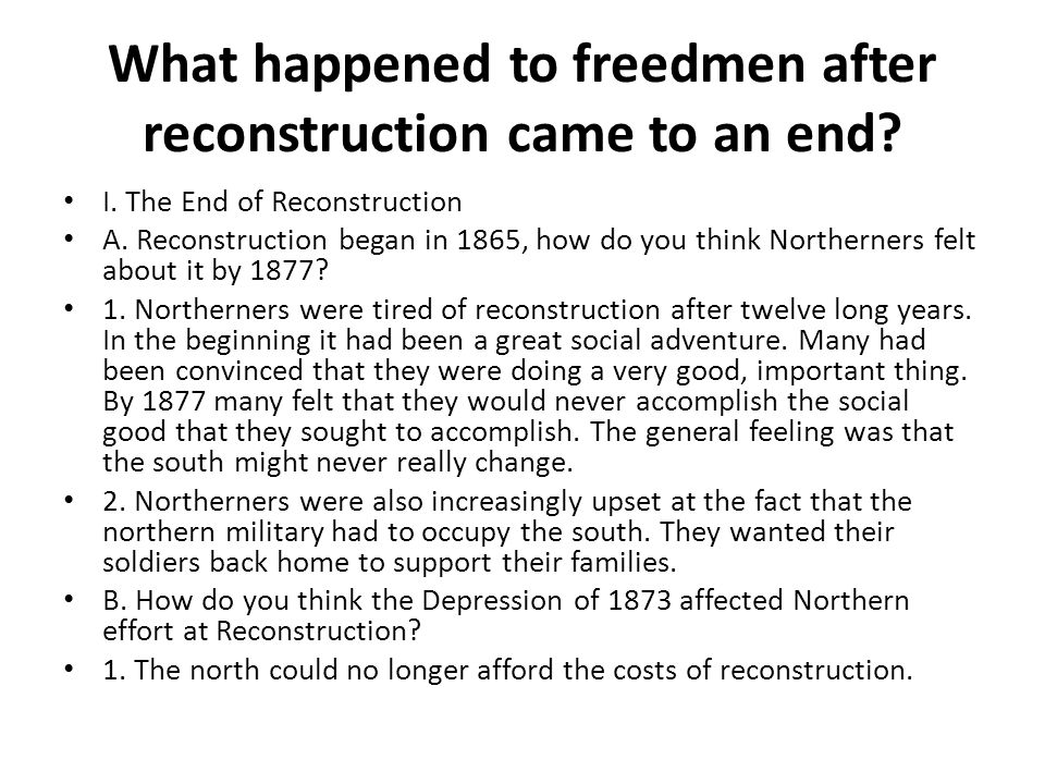 What happened to freedmen after reconstruction came to an end? I. The End of Reconstruction A. Reconstruction began in 1865, how do you think Northern
