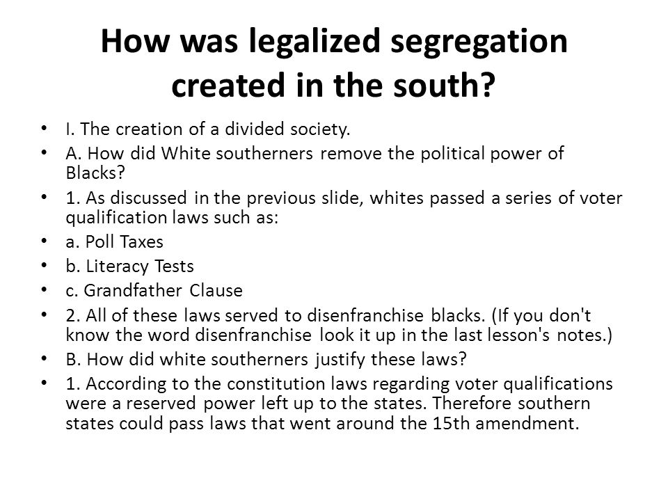 How was legalized segregation created in the south? I. The creation of a divided society. A. How did White southerners remove the political power of B