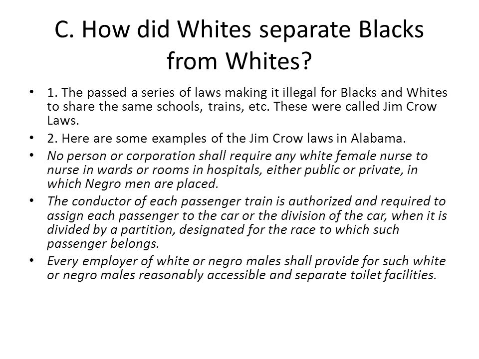 C. How did Whites separate Blacks from Whites? 1. The passed a series of laws making it illegal for Blacks and Whites to share the same schools, train