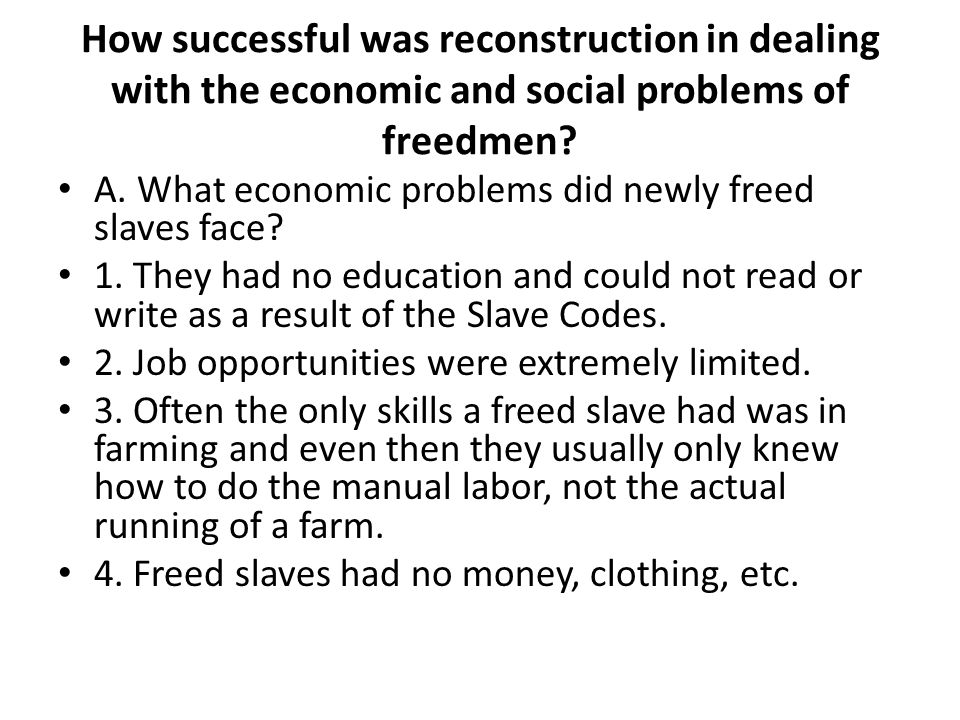 How successful was reconstruction in dealing with the economic and social problems of freedmen? A. What economic problems did newly freed slaves face?