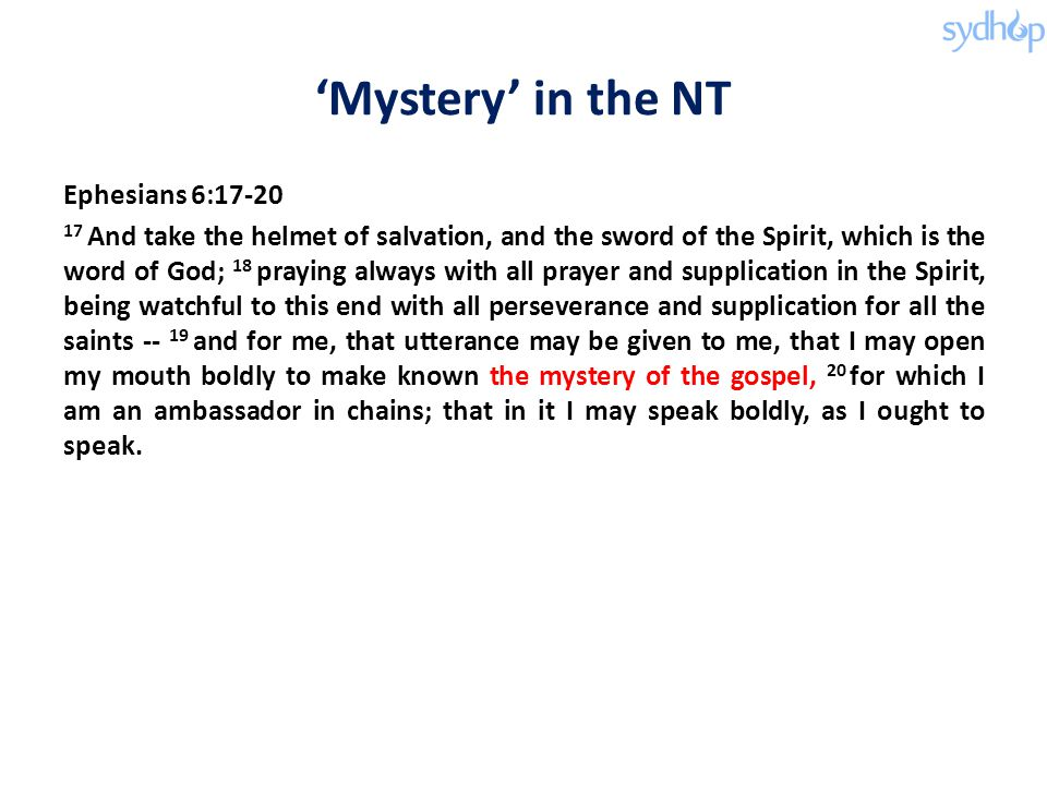 'Mystery' in the NT Ephesians 6:17-20 17 And take the helmet of salvation, and the sword of the Spirit, which is the word of God; 18 praying always with all prayer and supplication in the Spirit, being watchful to this end with all perseverance and supplication for all the saints -- 19 and for me, that utterance may be given to me, that I may open my mouth boldly to make known the mystery of the gospel, 20 for which I am an ambassador in chains; that in it I may speak boldly, as I ought to speak.