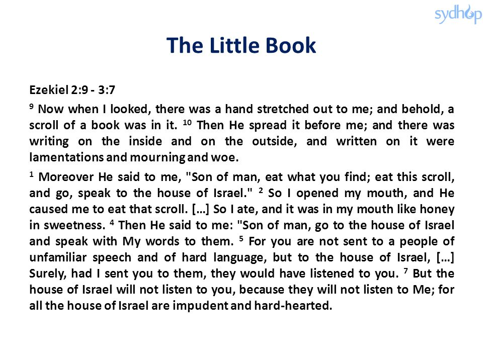 The Little Book Ezekiel 2:9 - 3:7 9 Now when I looked, there was a hand stretched out to me; and behold, a scroll of a book was in it.