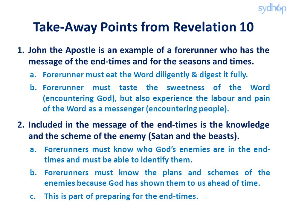 Take-Away Points from Revelation 10 1.John the Apostle is an example of a forerunner who has the message of the end-times and for the seasons and times.