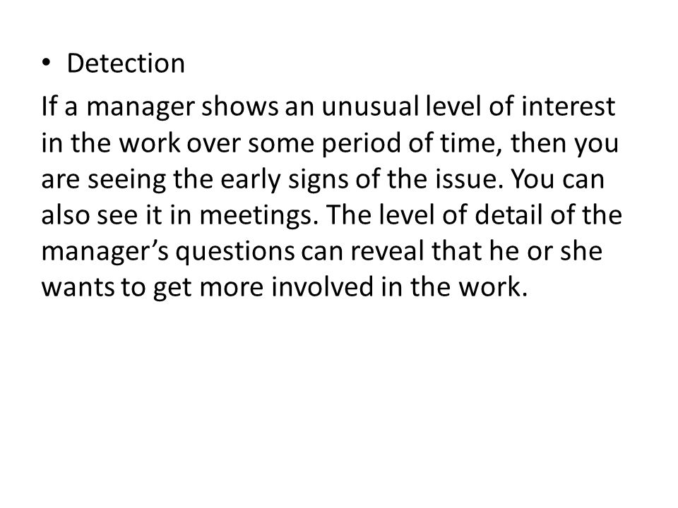 Detection If a manager shows an unusual level of interest in the work over some period of time, then you are seeing the early signs of the issue.