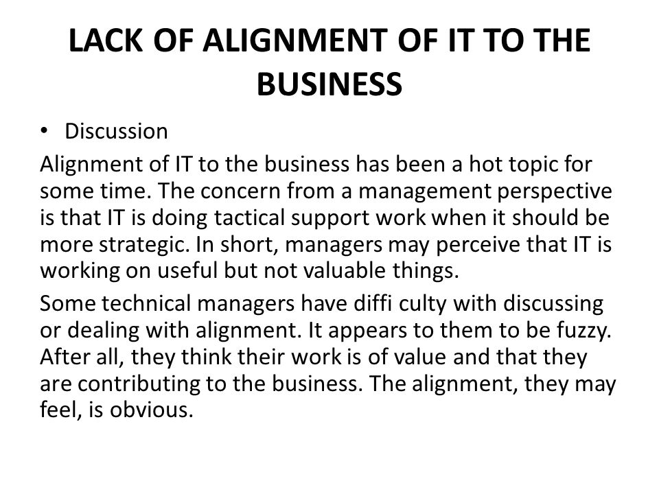 LACK OF ALIGNMENT OF IT TO THE BUSINESS Discussion Alignment of IT to the business has been a hot topic for some time.