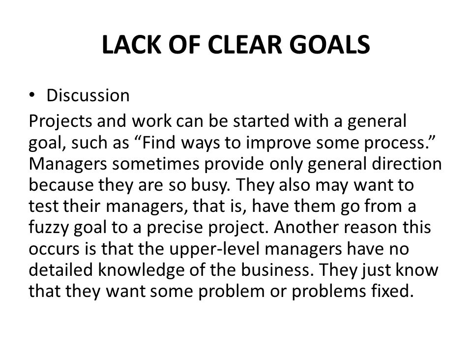 LACK OF CLEAR GOALS Discussion Projects and work can be started with a general goal, such as Find ways to improve some process. Managers sometimes provide only general direction because they are so busy.