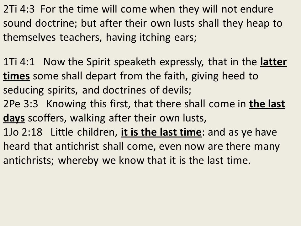 2Ti 4:3 For the time will come when they will not endure sound doctrine; but after their own lusts shall they heap to themselves teachers, having itching ears; 1Ti 4:1 Now the Spirit speaketh expressly, that in the latter times some shall depart from the faith, giving heed to seducing spirits, and doctrines of devils; 2Pe 3:3 Knowing this first, that there shall come in the last days scoffers, walking after their own lusts, 1Jo 2:18 Little children, it is the last time: and as ye have heard that antichrist shall come, even now are there many antichrists; whereby we know that it is the last time.