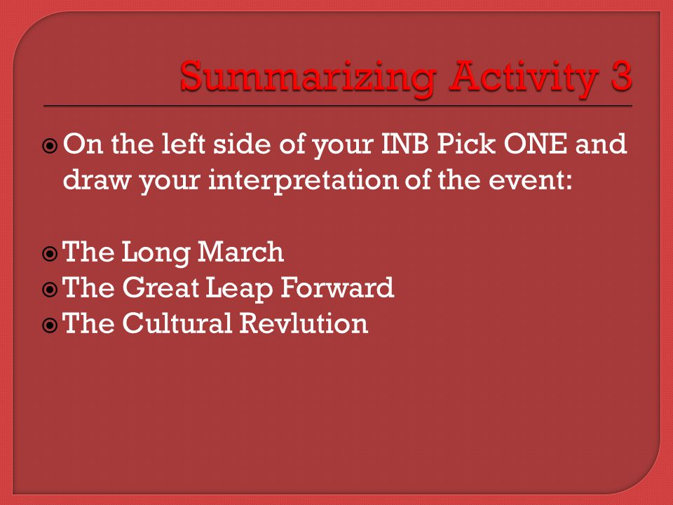  On the left side of your INB Pick ONE and draw your interpretation of the event:  The Long March  The Great Leap Forward  The Cultural Revlution