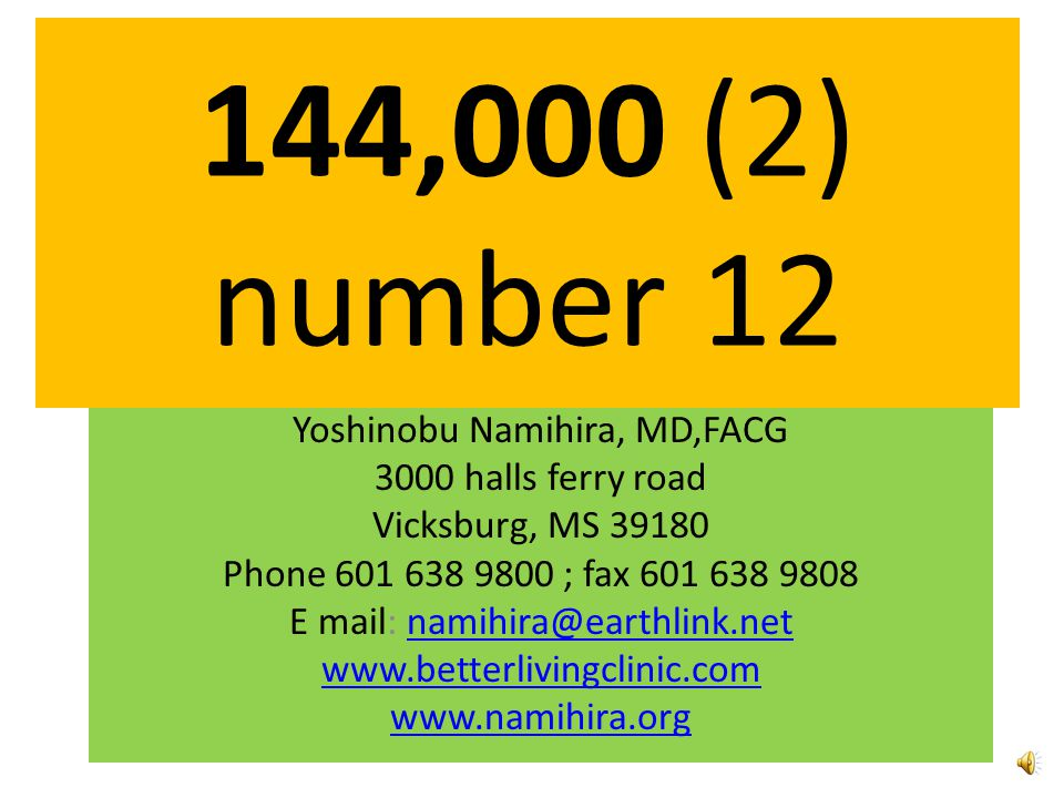 144,000 (2) number 12 Yoshinobu Namihira, MD,FACG 3000 halls ferry road Vicksburg, MS 39180 Phone 601 638 9800 ; fax 601 638 9808 E mail: namihira@earthlink.netnamihira@earthlink.net www.betterlivingclinic.com www.namihira.org