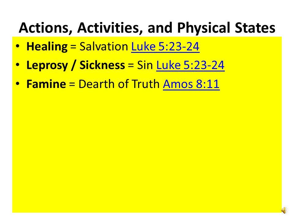 Actions, Activities, and Physical States Healing = Salvation Luke 5:23-24Luke 5:23-24 Leprosy / Sickness = Sin Luke 5:23-24Luke 5:23-24 Famine = Dearth of Truth Amos 8:11Amos 8:11