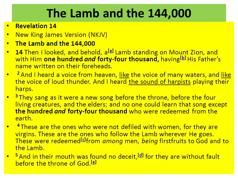 The Lamb and the 144,000 Revelation 14 New King James Version (NKJV) The Lamb and the 144,000 14 Then I looked, and behold, a [a] Lamb standing on Mount Zion, and with Him one hundred and forty-four thousand, having [b] His Father's name written on their foreheads.ab 2 And I heard a voice from heaven, like the voice of many waters, and like the voice of loud thunder.