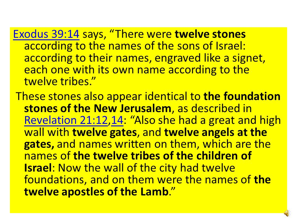 Exodus 39:14Exodus 39:14 says, There were twelve stones according to the names of the sons of Israel: according to their names, engraved like a signet, each one with its own name according to the twelve tribes. These stones also appear identical to the foundation stones of the New Jerusalem, as described in Revelation 21:12,14: Also she had a great and high wall with twelve gates, and twelve angels at the gates, and names written on them, which are the names of the twelve tribes of the children of Israel: Now the wall of the city had twelve foundations, and on them were the names of the twelve apostles of the Lamb. Revelation 21:1214