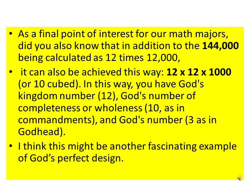 As a final point of interest for our math majors, did you also know that in addition to the 144,000 being calculated as 12 times 12,000, it can also be achieved this way: 12 x 12 x 1000 (or 10 cubed).