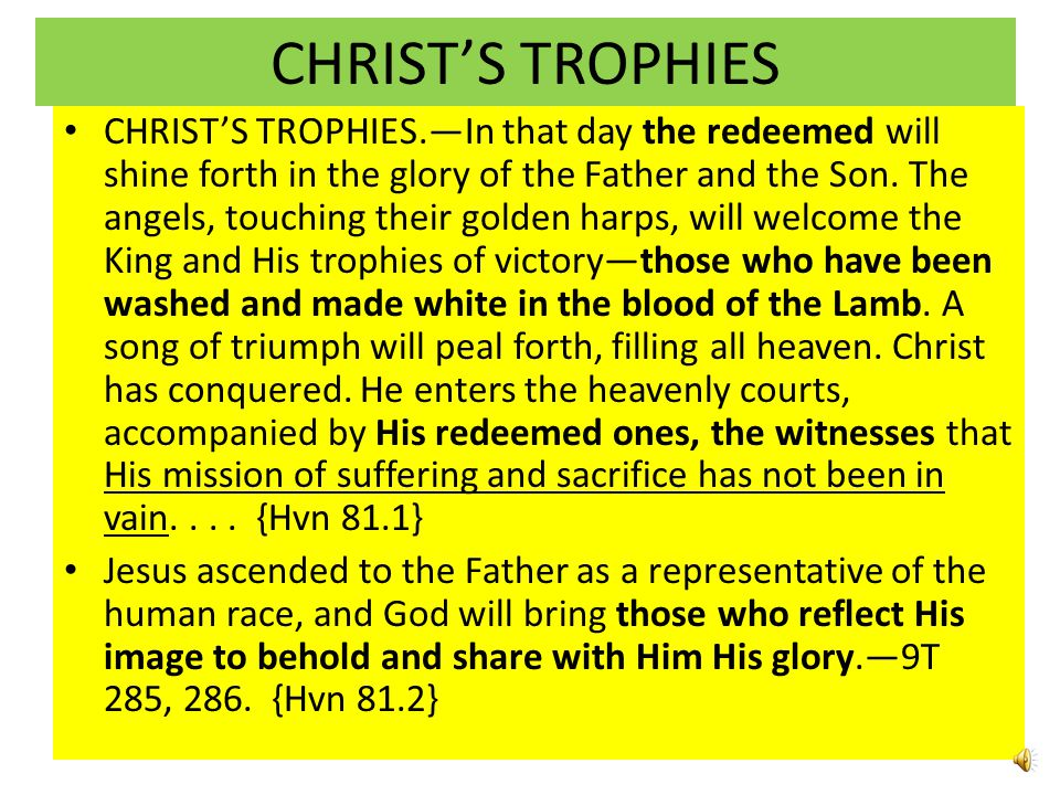 CHRIST'S TROPHIES CHRIST'S TROPHIES.—In that day the redeemed will shine forth in the glory of the Father and the Son.