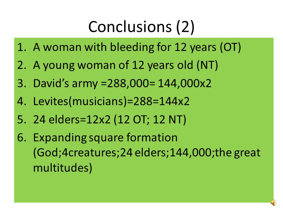 Conclusions (2) 1.A woman with bleeding for 12 years (OT) 2.A young woman of 12 years old (NT) 3.David's army =288,000= 144,000x2 4.Levites(musicians)=288=144x2 5.24 elders=12x2 (12 OT; 12 NT) 6.Expanding square formation (God;4creatures;24 elders;144,000;the great multitudes)