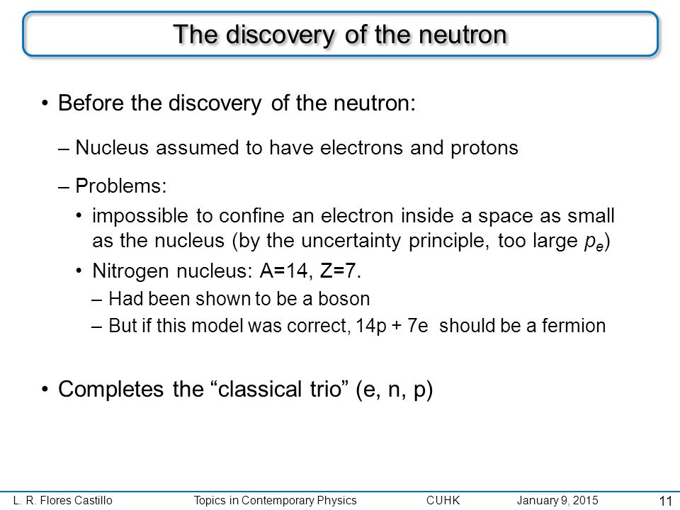 L. R. Flores CastilloTopics in Contemporary Physics CUHK January 9, 2015 The discovery of the neutron Before the discovery of the neutron: –Nucleus as