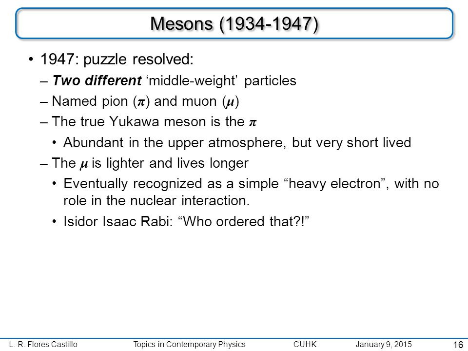 L. R. Flores CastilloTopics in Contemporary Physics CUHK January 9, 2015 Mesons (1934-1947) 1947: puzzle resolved: –Two different 'middle-weight' part