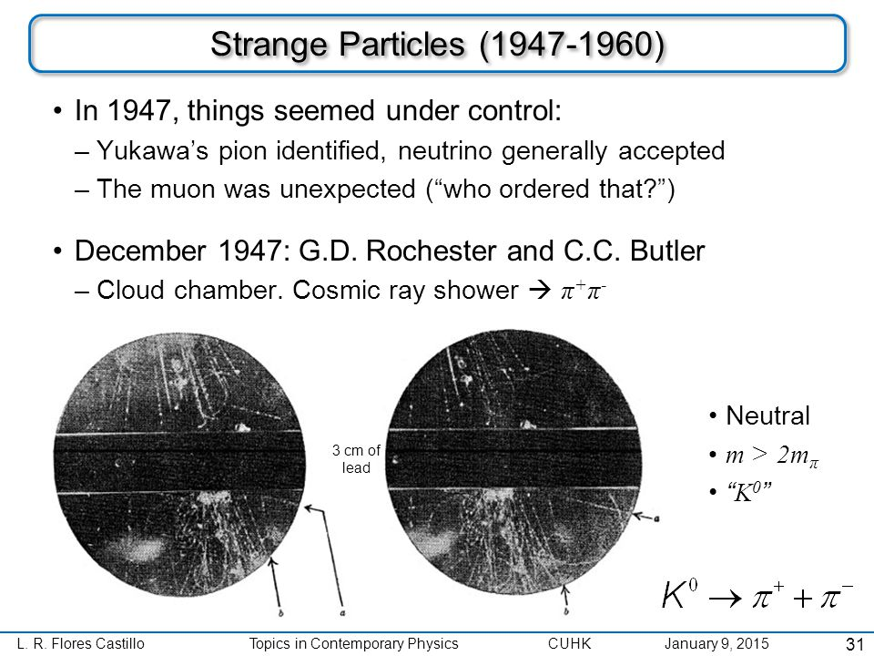 L. R. Flores CastilloTopics in Contemporary Physics CUHK January 9, 2015 Strange Particles (1947-1960) In 1947, things seemed under control: –Yukawa's