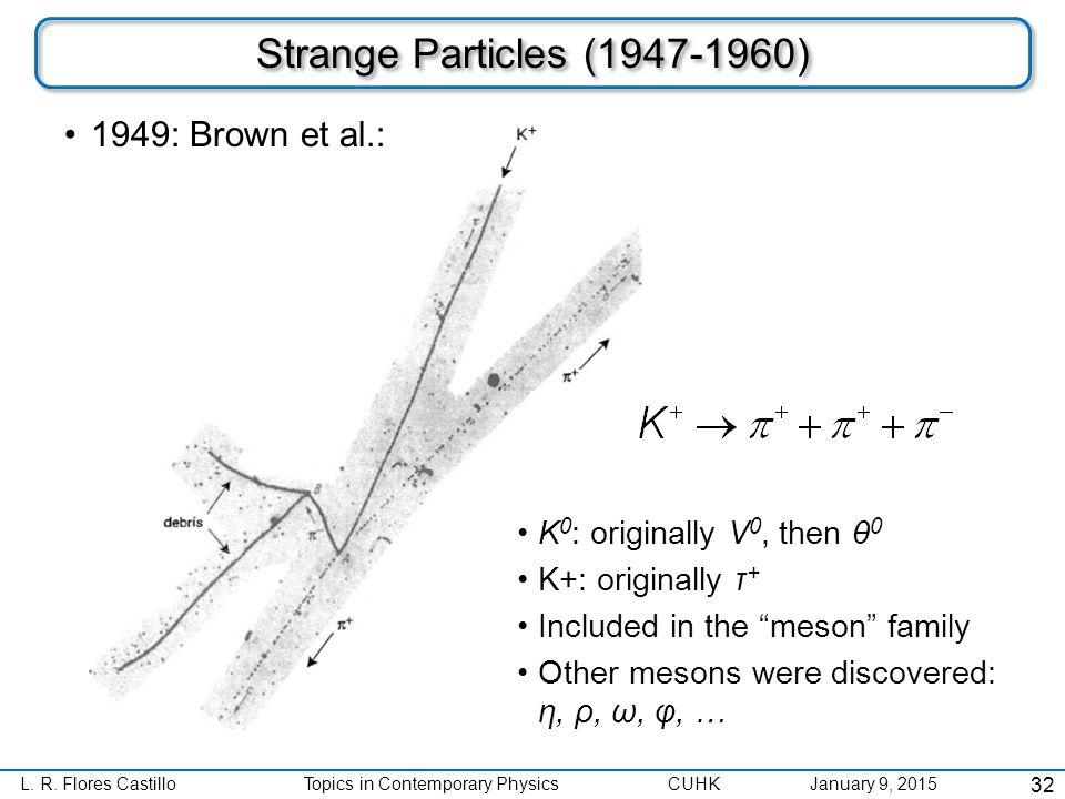 L. R. Flores CastilloTopics in Contemporary Physics CUHK January 9, 2015 Strange Particles (1947-1960) 1949: Brown et al.: 32 K 0 : originally V 0, th