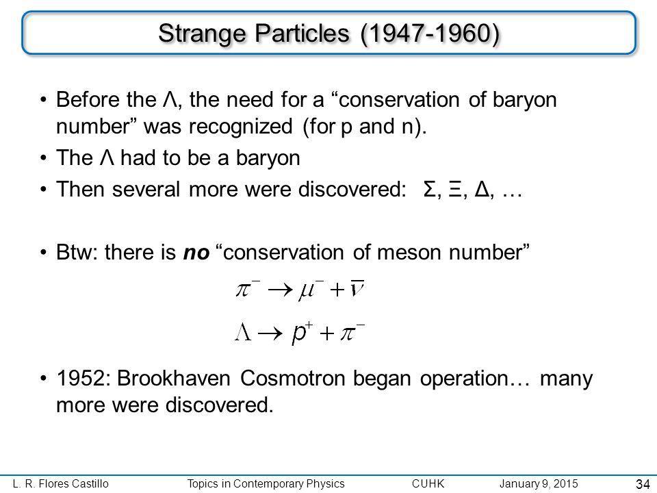 """L. R. Flores CastilloTopics in Contemporary Physics CUHK January 9, 2015 Strange Particles (1947-1960) Before the Λ, the need for a """"conservation of b"""