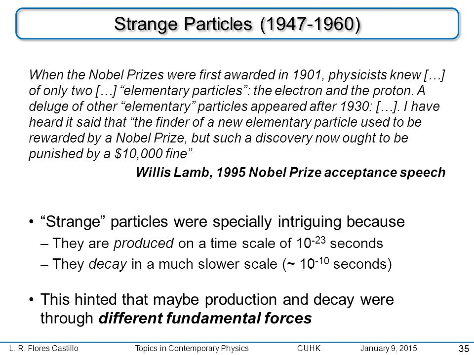 """L. R. Flores CastilloTopics in Contemporary Physics CUHK January 9, 2015 Strange Particles (1947-1960) """"Strange"""" particles were specially intriguing b"""