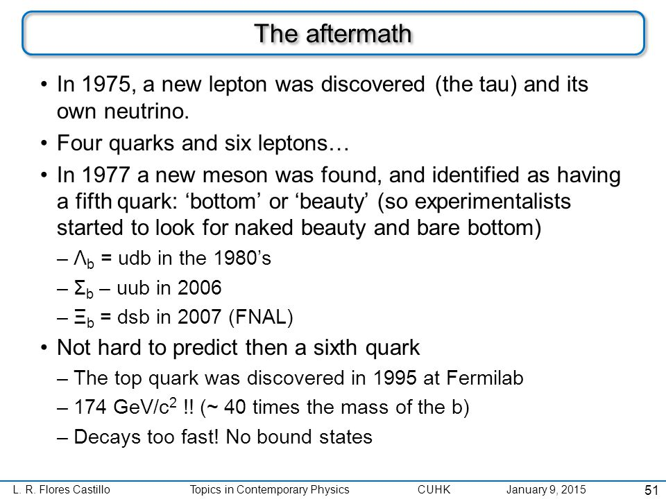 L. R. Flores CastilloTopics in Contemporary Physics CUHK January 9, 2015 The aftermath In 1975, a new lepton was discovered (the tau) and its own neut