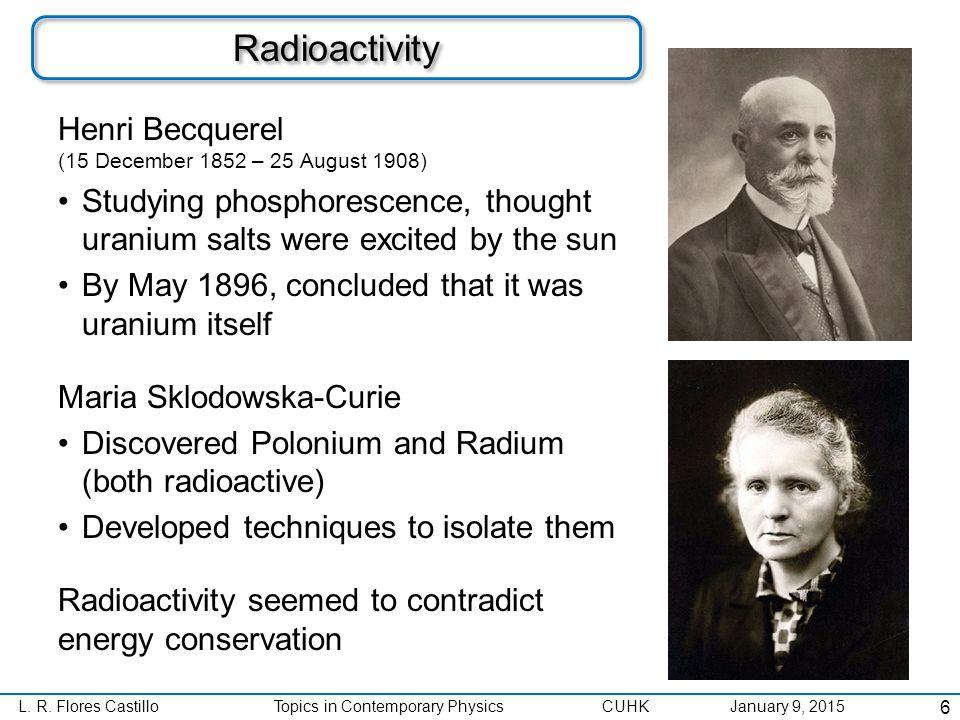 L. R. Flores CastilloTopics in Contemporary Physics CUHK January 9, 2015 Radioactivity Henri Becquerel (15 December 1852 – 25 August 1908) Studying ph