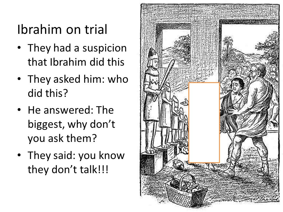 Ibrahim on trial They had a suspicion that Ibrahim did this They asked him: who did this.