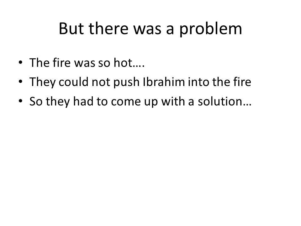 But there was a problem The fire was so hot….