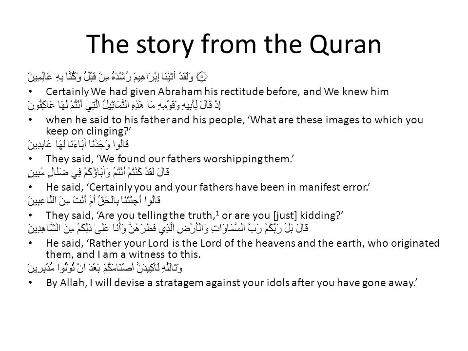 The story from the Quran ۞ وَلَقَدْ آتَيْنَا إِبْرَاهِيمَ رُشْدَهُ مِنْ قَبْلُ وَكُنَّا بِهِ عَالِمِينَ Certainly We had given Abraham his rectitude before, and We knew him إِذْ قَالَ لِأَبِيهِ وَقَوْمِهِ مَا هَٰذِهِ التَّمَاثِيلُ الَّتِي أَنْتُمْ لَهَا عَاكِفُونَ when he said to his father and his people, 'What are these images to which you keep on clinging?' قَالُوا وَجَدْنَا آبَاءَنَا لَهَا عَابِدِينَ They said, 'We found our fathers worshipping them.' قَالَ لَقَدْ كُنْتُمْ أَنْتُمْ وَآبَاؤُكُمْ فِي ضَلَالٍ مُبِينٍ He said, 'Certainly you and your fathers have been in manifest error.' قَالُوا أَجِئْتَنَا بِالْحَقِّ أَمْ أَنْتَ مِنَ اللَّاعِبِينَ They said, 'Are you telling the truth, 1 or are you [just] kidding?' قَالَ بَلْ رَبُّكُمْ رَبُّ السَّمَاوَاتِ وَالْأَرْضِ الَّذِي فَطَرَهُنَّ وَأَنَا عَلَىٰ ذَٰلِكُمْ مِنَ الشَّاهِدِينَ He said, 'Rather your Lord is the Lord of the heavens and the earth, who originated them, and I am a witness to this.