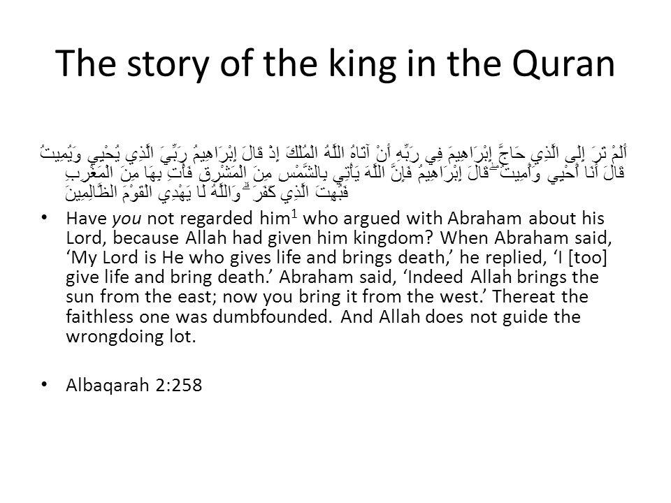 The story of the king in the Quran أَلَمْ تَرَ إِلَى الَّذِي حَاجَّ إِبْرَاهِيمَ فِي رَبِّهِ أَنْ آتَاهُ اللَّهُ الْمُلْكَ إِذْ قَالَ إِبْرَاهِيمُ رَبِّيَ الَّذِي يُحْيِي وَيُمِيتُ قَالَ أَنَا أُحْيِي وَأُمِيتُ ۖ قَالَ إِبْرَاهِيمُ فَإِنَّ اللَّهَ يَأْتِي بِالشَّمْسِ مِنَ الْمَشْرِقِ فَأْتِ بِهَا مِنَ الْمَغْرِبِ فَبُهِتَ الَّذِي كَفَرَ ۗ وَاللَّهُ لَا يَهْدِي الْقَوْمَ الظَّالِمِينَ Have you not regarded him 1 who argued with Abraham about his Lord, because Allah had given him kingdom.