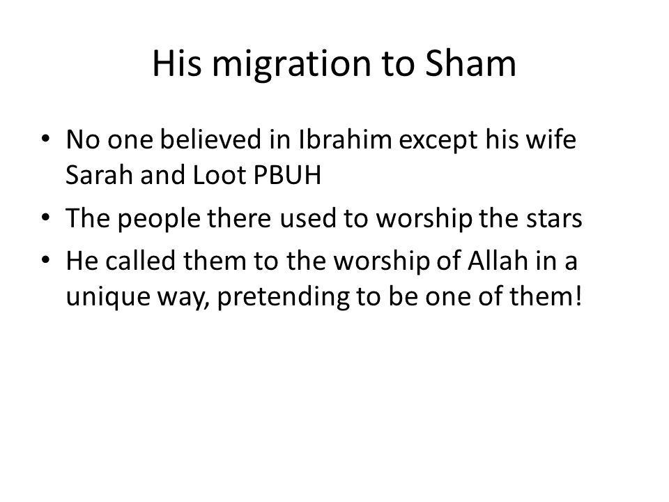 His migration to Sham No one believed in Ibrahim except his wife Sarah and Loot PBUH The people there used to worship the stars He called them to the worship of Allah in a unique way, pretending to be one of them!